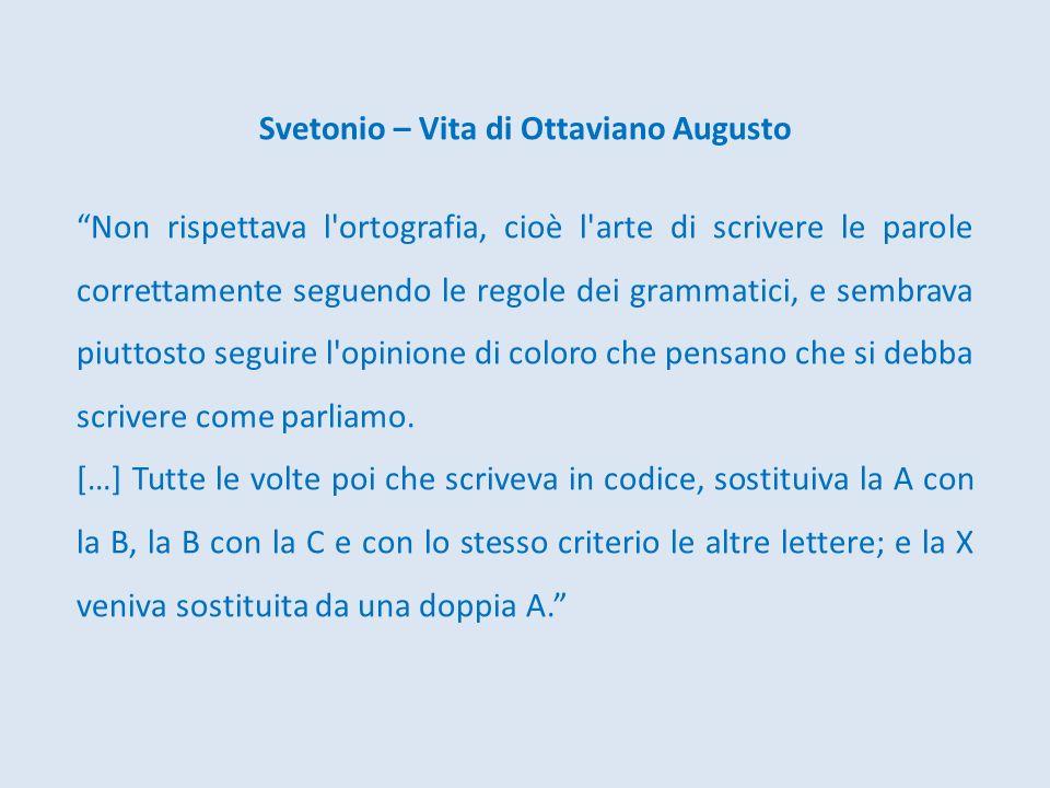 Svetonio – Vita di Ottaviano Augusto Non rispettava l'ortografia, cioè l'arte di scrivere le parole correttamente seguendo le regole dei grammatici, e