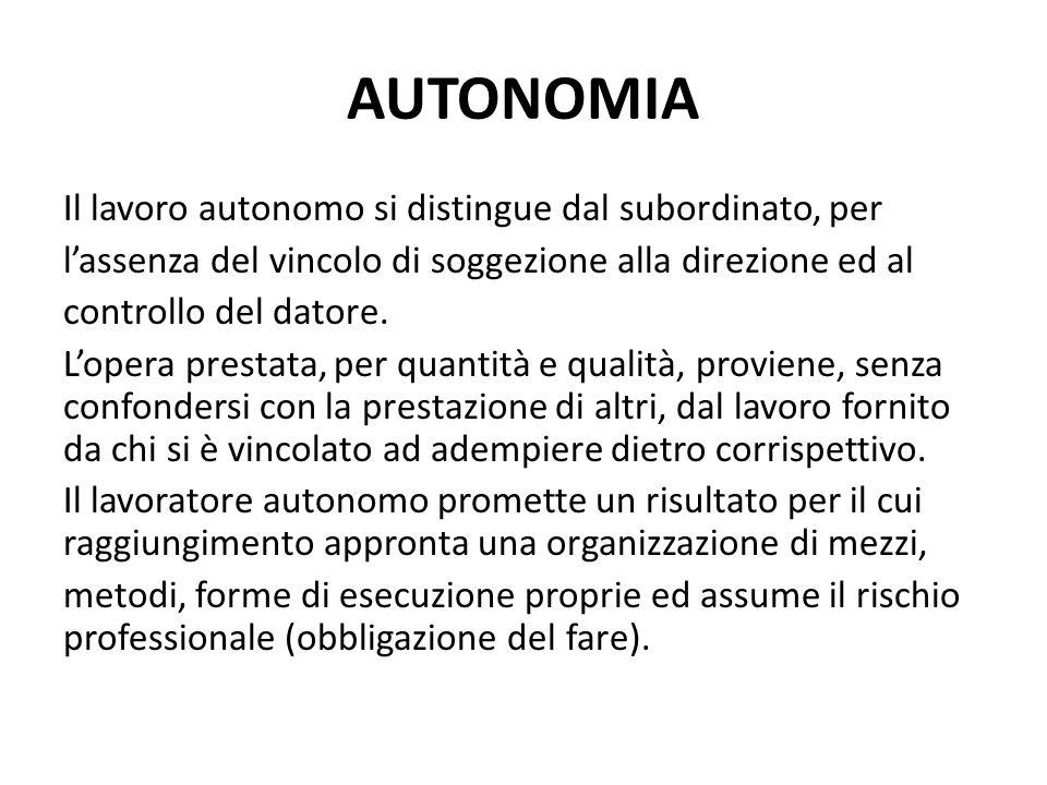 AUTONOMIA Il lavoro autonomo si distingue dal subordinato, per lassenza del vincolo di soggezione alla direzione ed al controllo del datore. Lopera pr