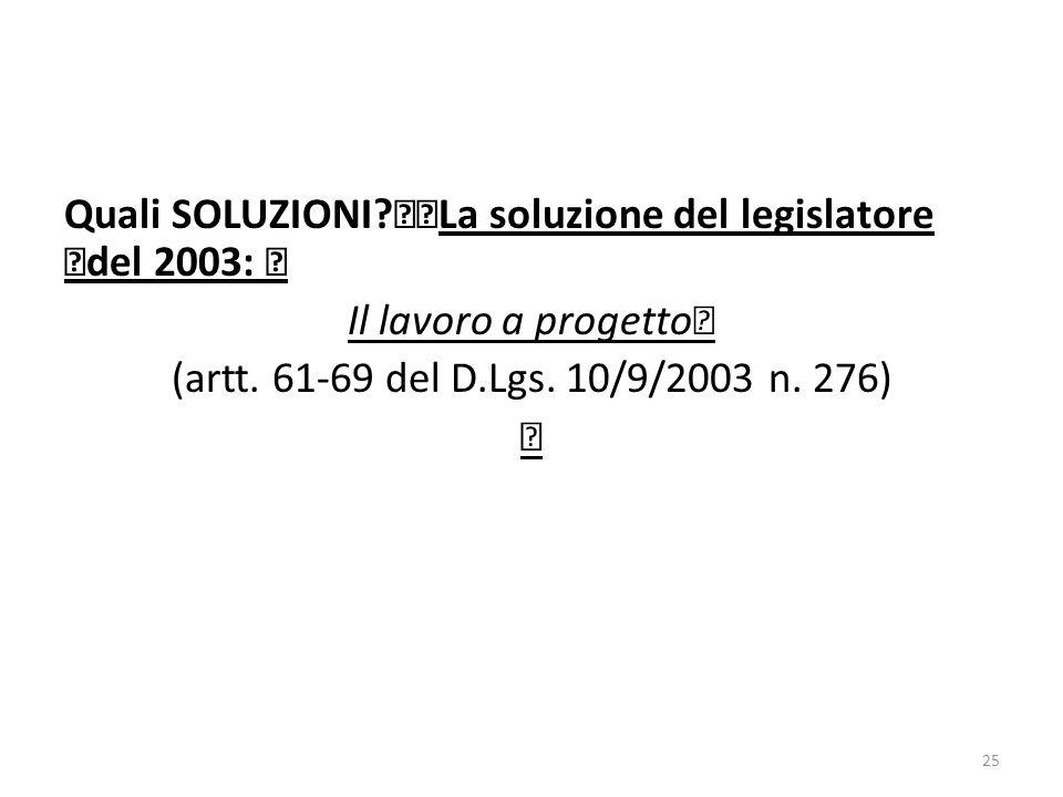 Quali SOLUZIONI? La soluzione del legislatore del 2003: Il lavoro a progetto (artt. 61-69 del D.Lgs. 10/9/2003 n. 276) 25
