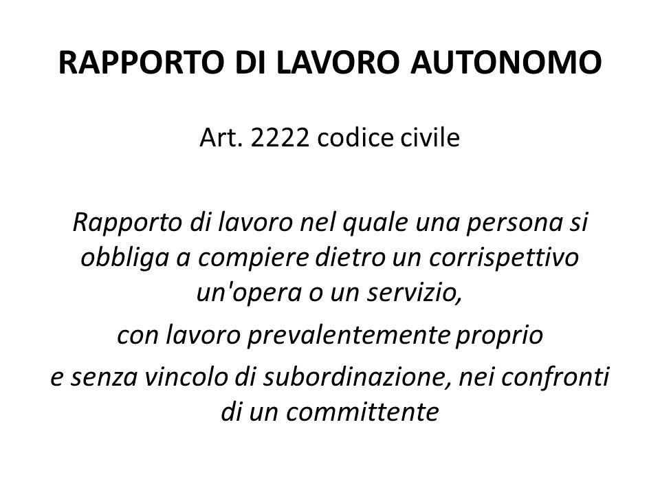 RAPPORTO DI LAVORO AUTONOMO Art. 2222 codice civile Rapporto di lavoro nel quale una persona si obbliga a compiere dietro un corrispettivo un'opera o