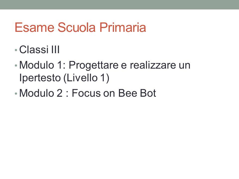 Esame Scuola Primaria Classi III Modulo 1: Progettare e realizzare un Ipertesto (Livello 1) Modulo 2 : Focus on Bee Bot