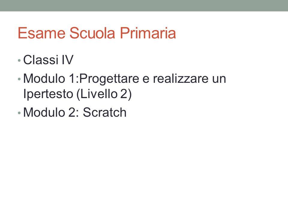 Esame Scuola Primaria Classi IV Modulo 1:Progettare e realizzare un Ipertesto (Livello 2) Modulo 2: Scratch