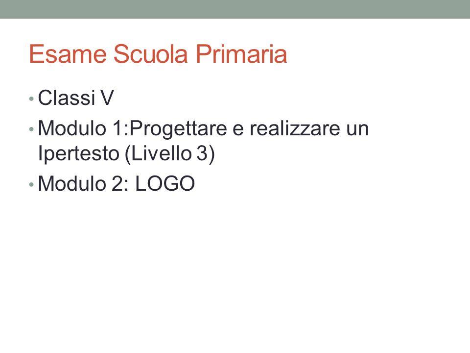 Esame Scuola Primaria Classi V Modulo 1:Progettare e realizzare un Ipertesto (Livello 3) Modulo 2: LOGO