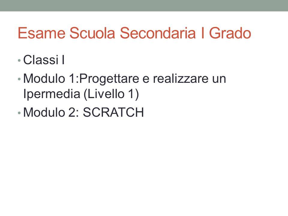Esame Scuola Secondaria I Grado Classi I Modulo 1:Progettare e realizzare un Ipermedia (Livello 1) Modulo 2: SCRATCH