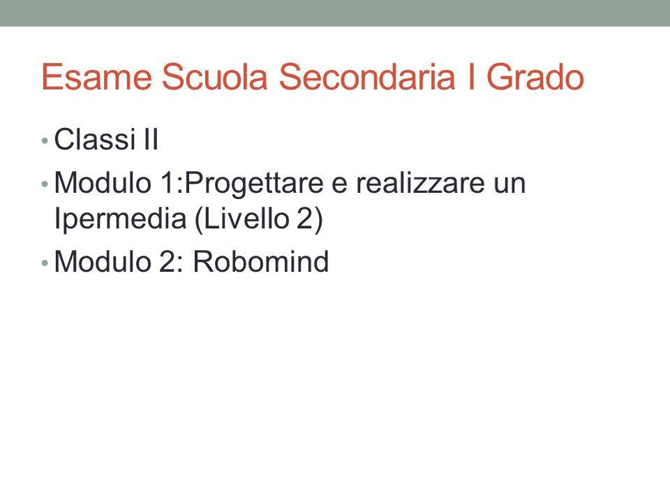 Esame Scuola Secondaria I Grado Classi II Modulo 1:Progettare e realizzare un Ipermedia (Livello 2) Modulo 2: Robomind