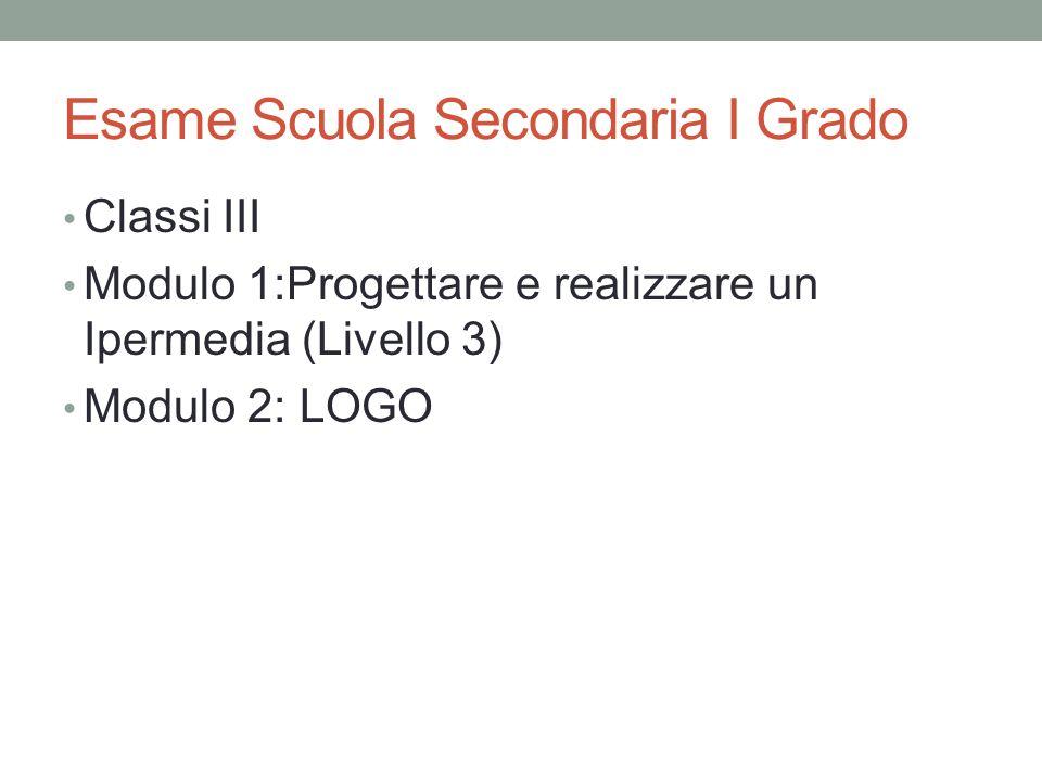 Esame Scuola Secondaria I Grado Classi III Modulo 1:Progettare e realizzare un Ipermedia (Livello 3) Modulo 2: LOGO