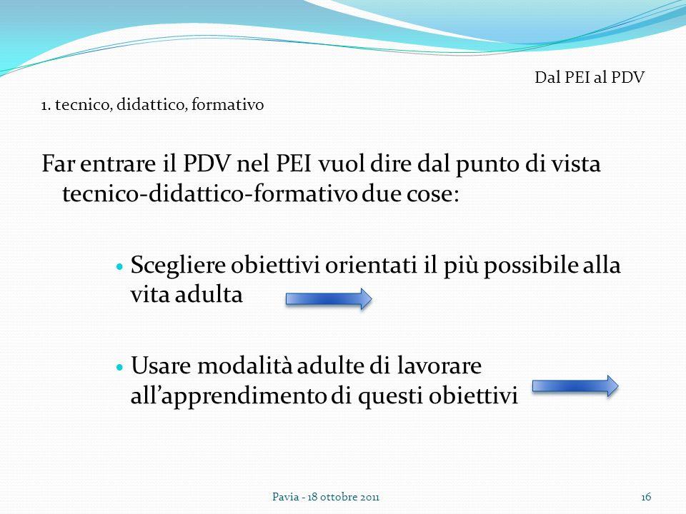 Far entrare il PDV nel PEI vuol dire dal punto di vista tecnico-didattico-formativo due cose: Scegliere obiettivi orientati il più possibile alla vita