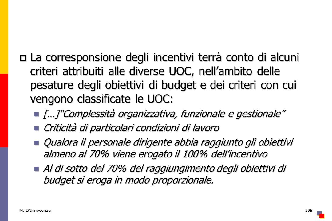 La corresponsione degli incentivi terrà conto di alcuni criteri attribuiti alle diverse UOC, nellambito delle pesature degli obiettivi di budget e dei criteri con cui vengono classificate le UOC: La corresponsione degli incentivi terrà conto di alcuni criteri attribuiti alle diverse UOC, nellambito delle pesature degli obiettivi di budget e dei criteri con cui vengono classificate le UOC: […]Complessità organizzativa, funzionale e gestionale […]Complessità organizzativa, funzionale e gestionale Criticità di particolari condizioni di lavoro Criticità di particolari condizioni di lavoro Qualora il personale dirigente abbia raggiunto gli obiettivi almeno al 70% viene erogato il 100% dellincentivo Qualora il personale dirigente abbia raggiunto gli obiettivi almeno al 70% viene erogato il 100% dellincentivo Al di sotto del 70% del raggiungimento degli obiettivi di budget si eroga in modo proporzionale.