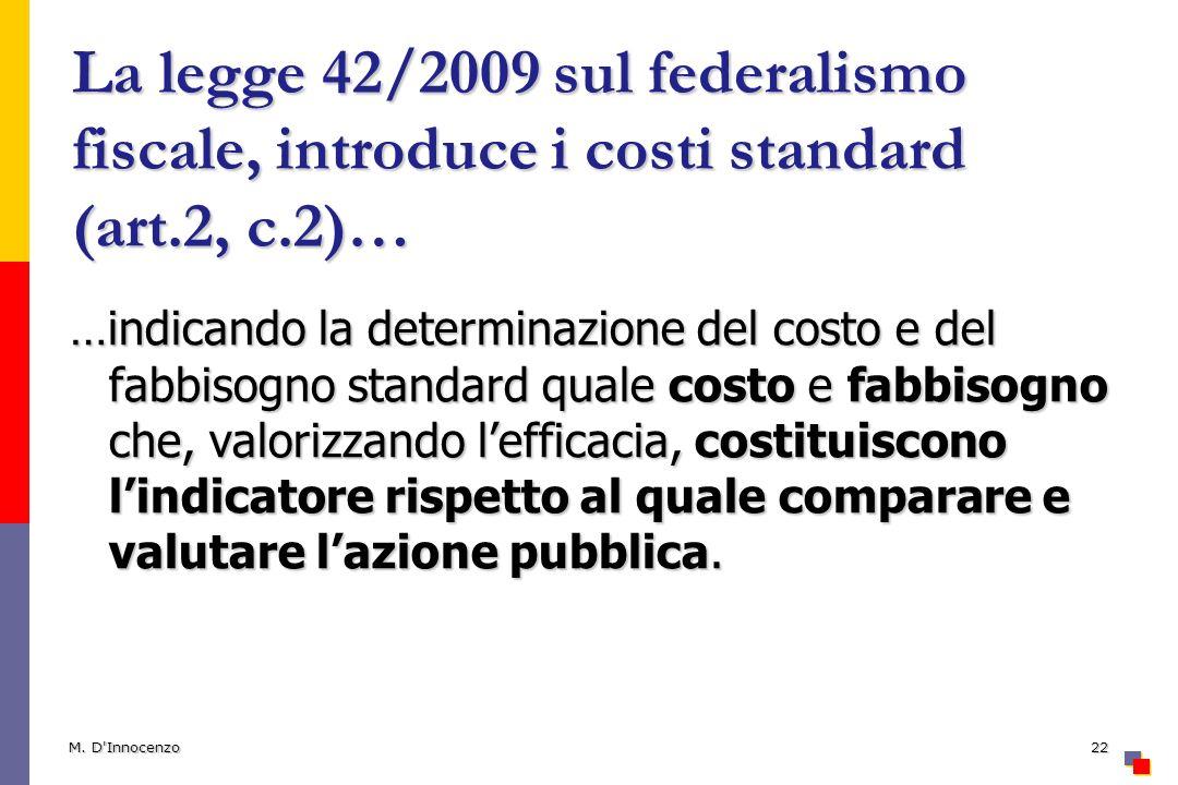 La legge 42/2009 sul federalismo fiscale, introduce i costi standard (art.2, c.2)… …indicando la determinazione del costo e del fabbisogno standard quale costo e fabbisogno che, valorizzando lefficacia, costituiscono lindicatore rispetto al quale comparare e valutare lazione pubblica.