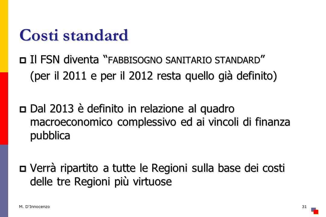 Costi standard Il FSN diventa FABBISOGNO SANITARIO STANDARD Il FSN diventa FABBISOGNO SANITARIO STANDARD (per il 2011 e per il 2012 resta quello già definito) Dal 2013 è definito in relazione al quadro macroeconomico complessivo ed ai vincoli di finanza pubblica Dal 2013 è definito in relazione al quadro macroeconomico complessivo ed ai vincoli di finanza pubblica Verrà ripartito a tutte le Regioni sulla base dei costi delle tre Regioni più virtuose Verrà ripartito a tutte le Regioni sulla base dei costi delle tre Regioni più virtuose M.