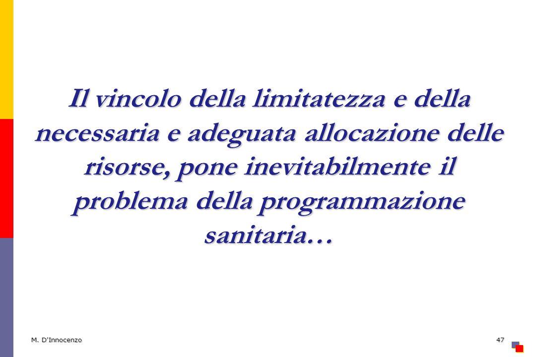 M. D'Innocenzo47 Il vincolo della limitatezza e della necessaria e adeguata allocazione delle risorse, pone inevitabilmente il problema della programm