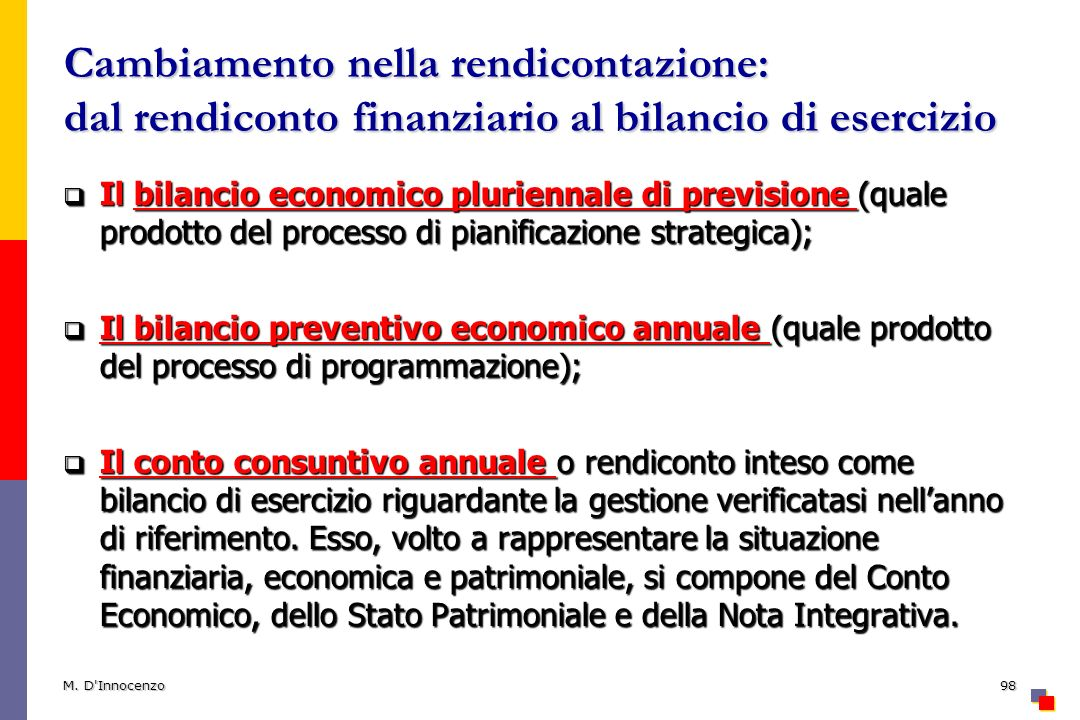 Cambiamento nella rendicontazione: dal rendiconto finanziario al bilancio di esercizio Il bilancio economico pluriennale di previsione (quale prodotto del processo di pianificazione strategica); Il bilancio economico pluriennale di previsione (quale prodotto del processo di pianificazione strategica); Il bilancio preventivo economico annuale (quale prodotto del processo di programmazione); Il bilancio preventivo economico annuale (quale prodotto del processo di programmazione); Il conto consuntivo annuale o rendiconto inteso come bilancio di esercizio riguardante la gestione verificatasi nellanno di riferimento.