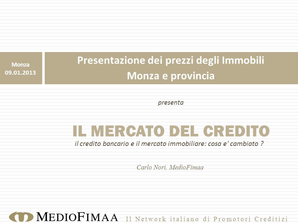 Presentazione dei prezzi degli Immobili Monza e provincia presenta IL MERCATO DEL CREDITO Carlo Nori, MedioFimaa Monza 09.01.2013 il credito bancario e il mercato immobiliare: cosa e cambiato .