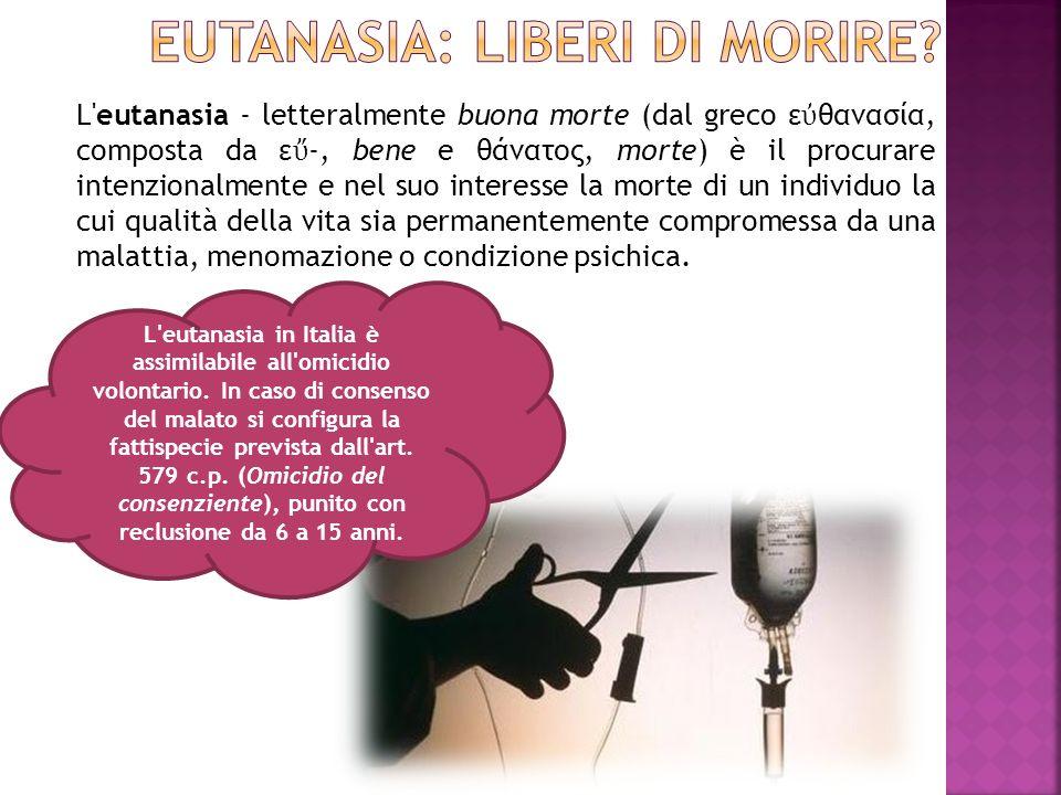 L'eutanasia - letteralmente buona morte (dal greco ε θανασία, composta da ε -, bene e θάνατος, morte) è il procurare intenzionalmente e nel suo intere