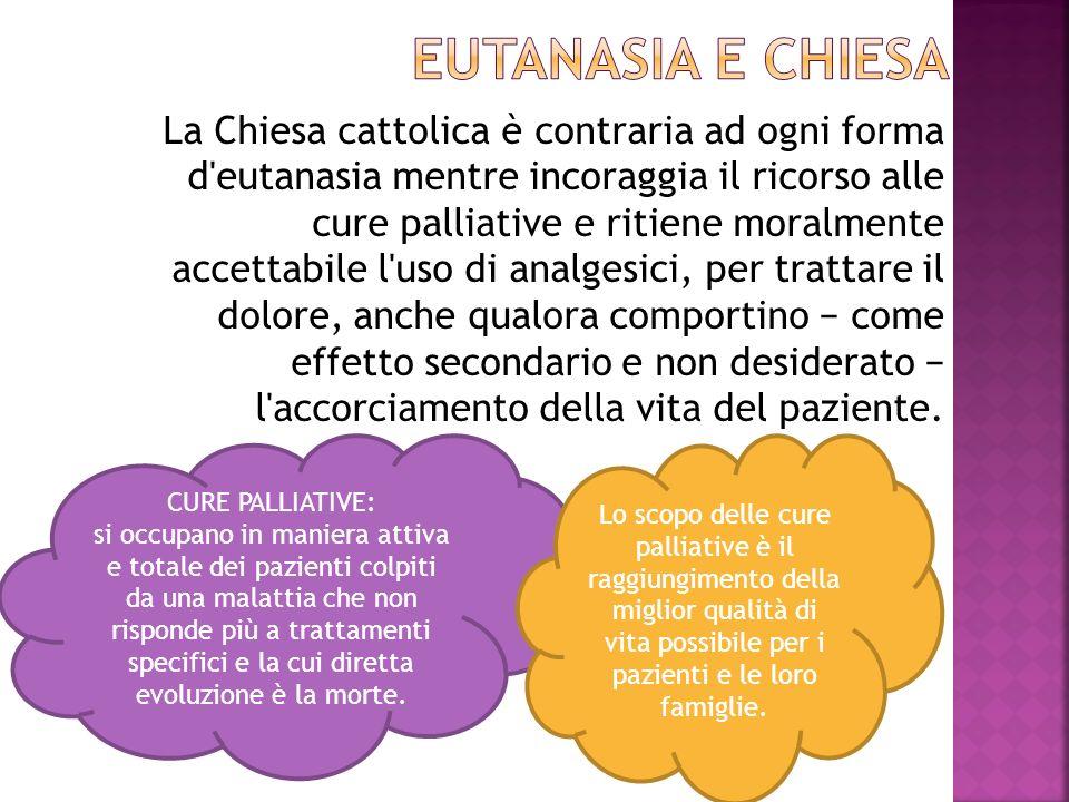 La Chiesa cattolica è contraria ad ogni forma d'eutanasia mentre incoraggia il ricorso alle cure palliative e ritiene moralmente accettabile l'uso di