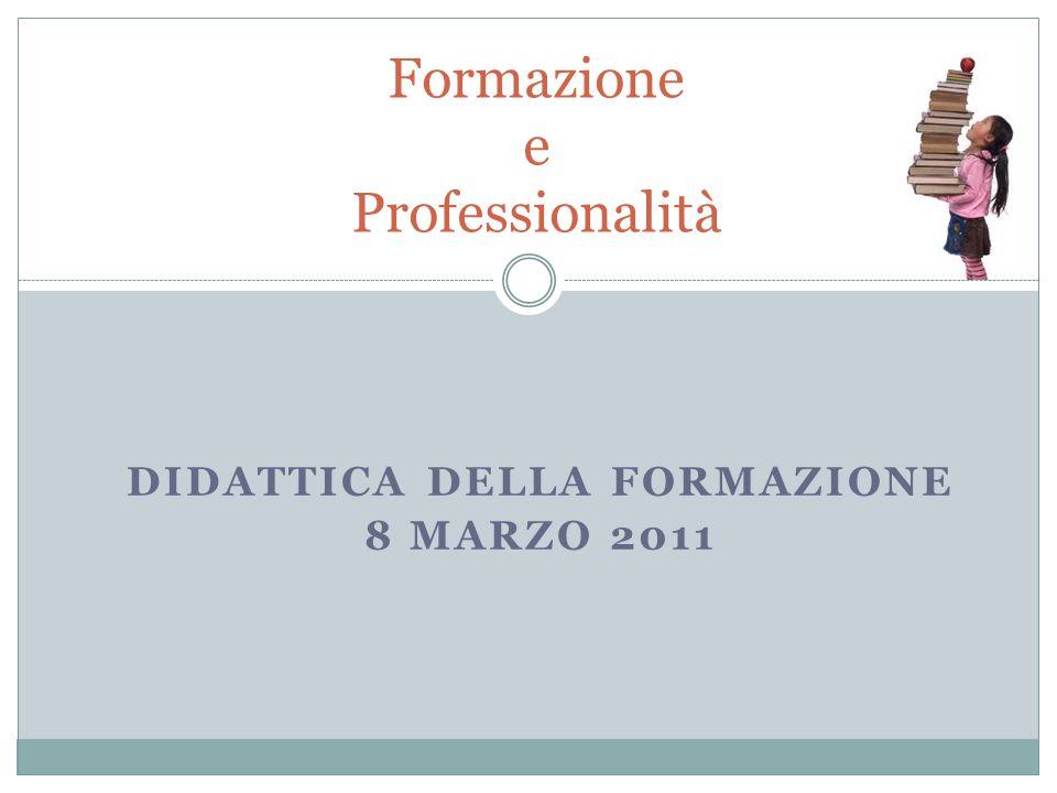 DIDATTICA DELLA FORMAZIONE 8 MARZO 2011 Formazione e Professionalità