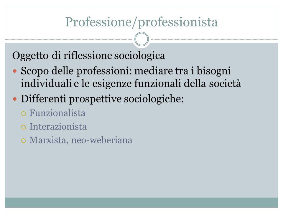 Professione/professionista Oggetto di riflessione sociologica Scopo delle professioni: mediare tra i bisogni individuali e le esigenze funzionali dell