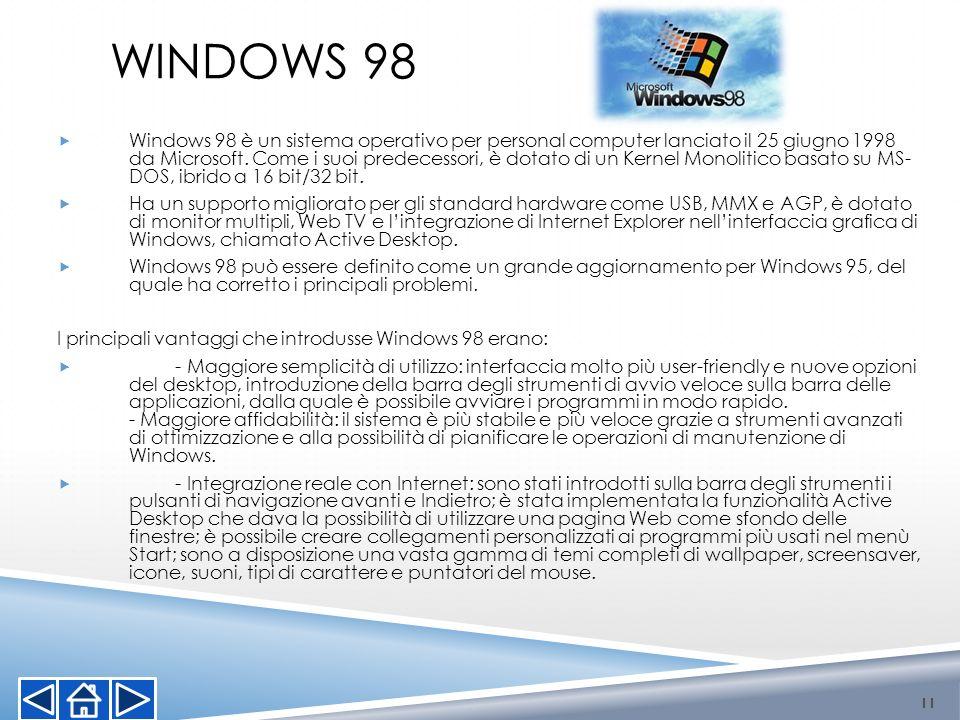 WINDOWS 98 Windows 98 è un sistema operativo per personal computer lanciato il 25 giugno 1998 da Microsoft. Come i suoi predecessori, è dotato di un K