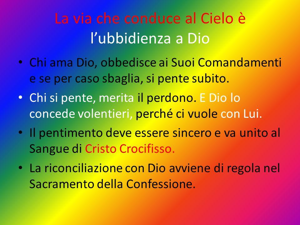 La via che conduce al Cielo è lubbidienza a Dio Chi ama Dio, obbedisce ai Suoi Comandamenti e se per caso sbaglia, si pente subito. Chi si pente, meri