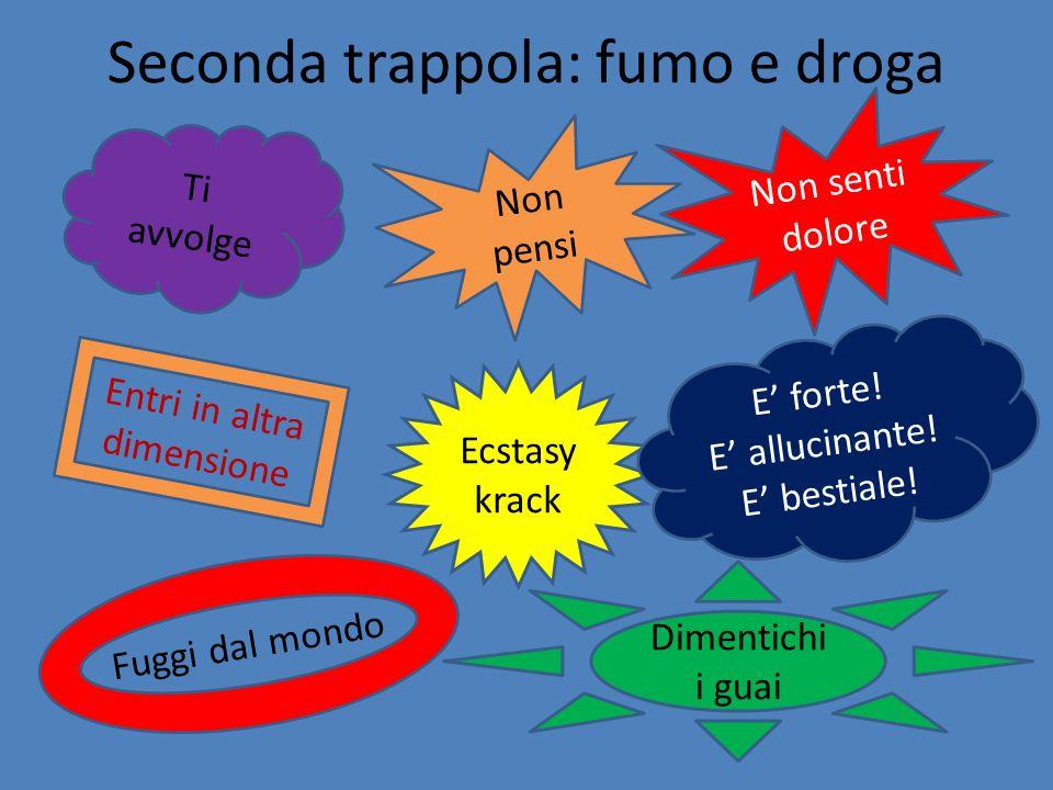 Seconda trappola: fumo e droga Ti avvolge Non pensi Non senti dolore Entri in altra dimensione Fuggi dal mondo Ecstasy krack E forte! E allucinante! E
