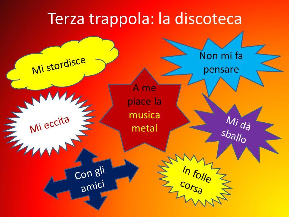 Terza trappola: la discoteca A me piace la musica metal Mi dà sballo Mi stordisce Mi eccita Con gli amici In folle corsa Non mi fa pensare