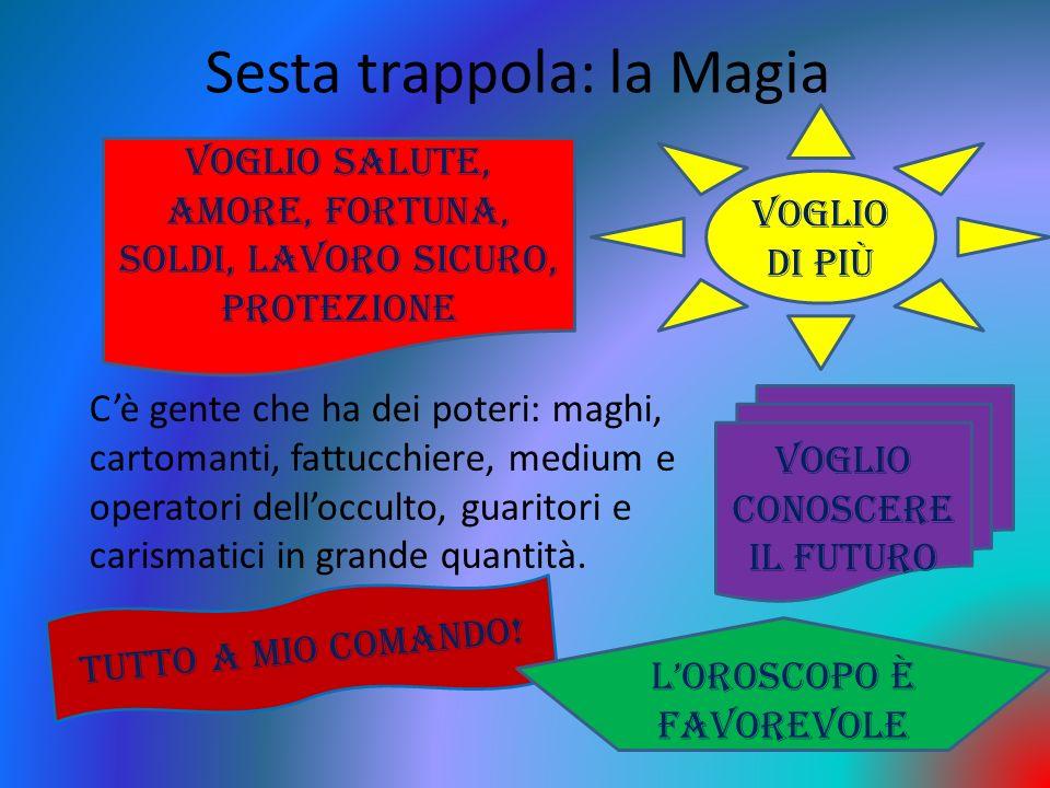 Sesta trappola: la Magia Cè gente che ha dei poteri: maghi, cartomanti, fattucchiere, medium e operatori dellocculto, guaritori e carismatici in grand
