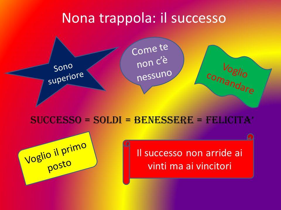 Nona trappola: il successo Sono superiore Come te non cè nessuno Voglio comandare SUCCESSO = SOLDI = BENESSERE = FELICITA Voglio il primo posto Il suc