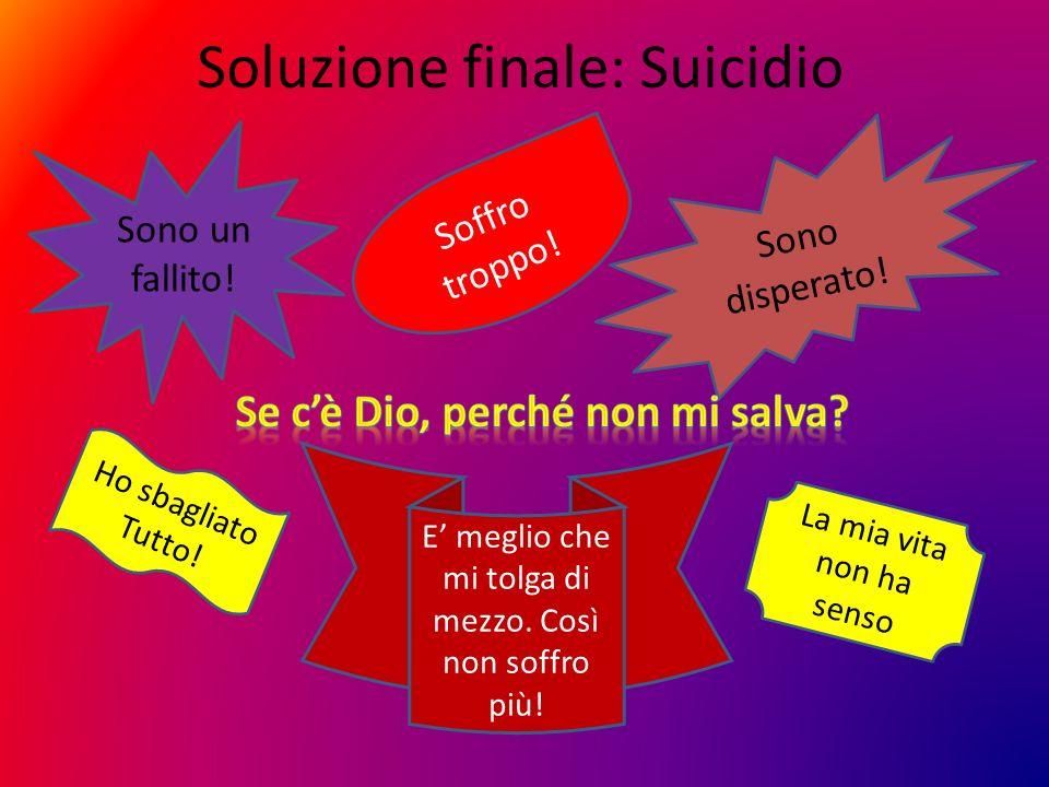 Soluzione finale: Suicidio Sono un fallito! Sono disperato! Soffro troppo! Ho sbagliato Tutto! La mia vita non ha senso E meglio che mi tolga di mezzo