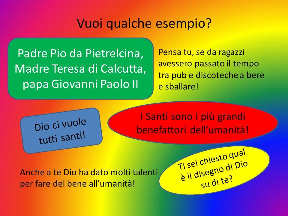 Vuoi qualche esempio? Padre Pio da Pietrelcina, Madre Teresa di Calcutta, papa Giovanni Paolo II Pensa tu, se da ragazzi avessero passato il tempo tra