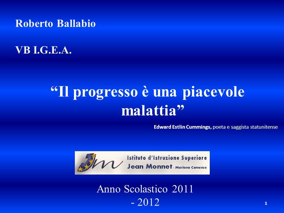 1 Roberto Ballabio VB I.G.E.A. Il progresso è una piacevole malattia Anno Scolastico 2011 - 2012 Edward Estlin Cummings, poeta e saggista statunitense