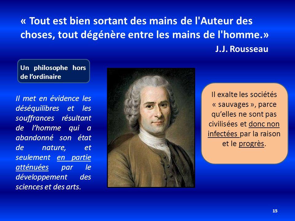 15 « Tout est bien sortant des mains de l'Auteur des choses, tout dégénère entre les mains de l'homme.» J.J. Rousseau Un philosophe hors de lordinaire