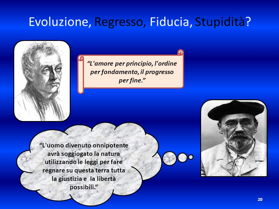 20 Evoluzione, Regresso, Fiducia, Stupidità? L'amore per principio, l'ordine per fondamento, il progresso per fine. L'uomo divenuto onnipotente avrà s