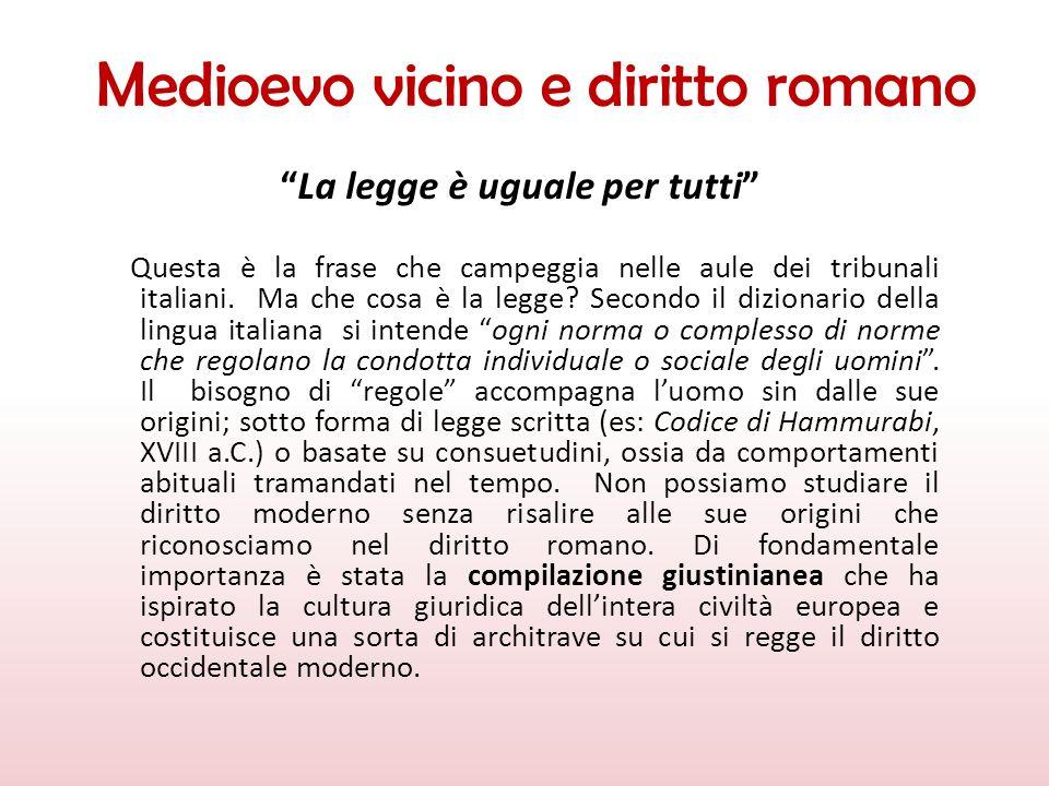 Medioevo vicino e diritto romano La legge è uguale per tutti Questa è la frase che campeggia nelle aule dei tribunali italiani. Ma che cosa è la legge