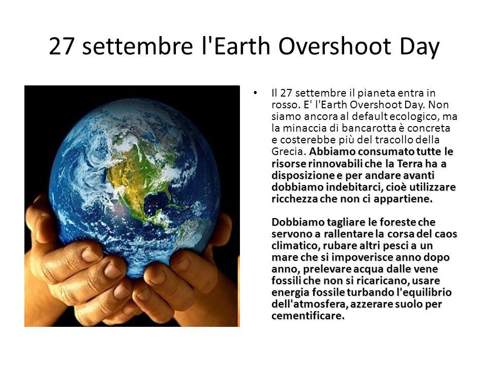 27 settembre l'Earth Overshoot Day Abbiamo consumato tutte le risorse rinnovabili che la Terra ha a disposizione e per andare avanti dobbiamo indebita