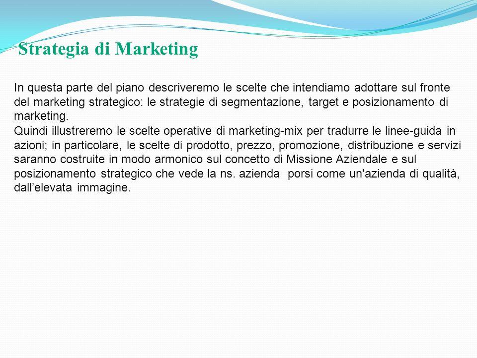 Strategia di Marketing In questa parte del piano descriveremo le scelte che intendiamo adottare sul fronte del marketing strategico: le strategie di s