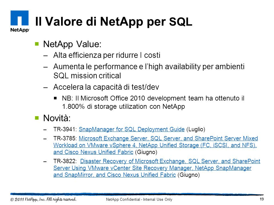 Il Valore di NetApp per SQL NetApp Value: –Alta efficienza per ridurre I costi –Aumenta le performance e lhigh availability per ambienti SQL mission c