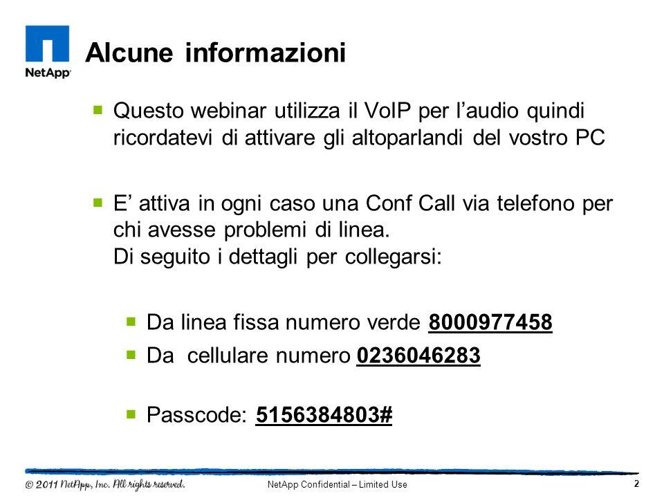 Alcune informazioni 2 NetApp Confidential – Limited Use Questo webinar utilizza il VoIP per laudio quindi ricordatevi di attivare gli altoparlandi del vostro PC E attiva in ogni caso una Conf Call via telefono per chi avesse problemi di linea.