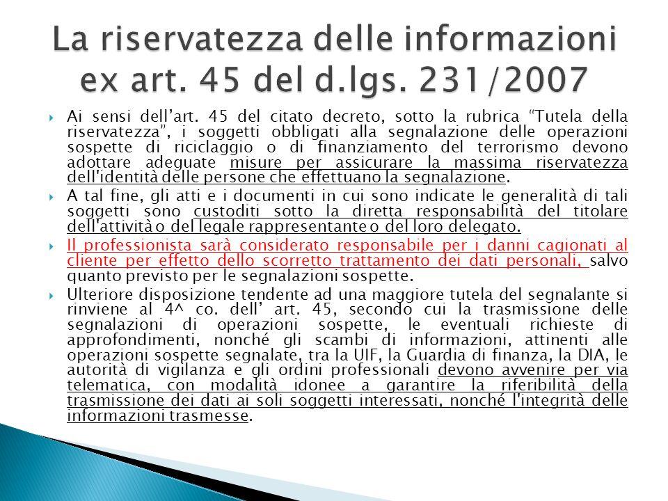 Ai sensi dellart. 45 del citato decreto, sotto la rubrica Tutela della riservatezza, i soggetti obbligati alla segnalazione delle operazioni sospette