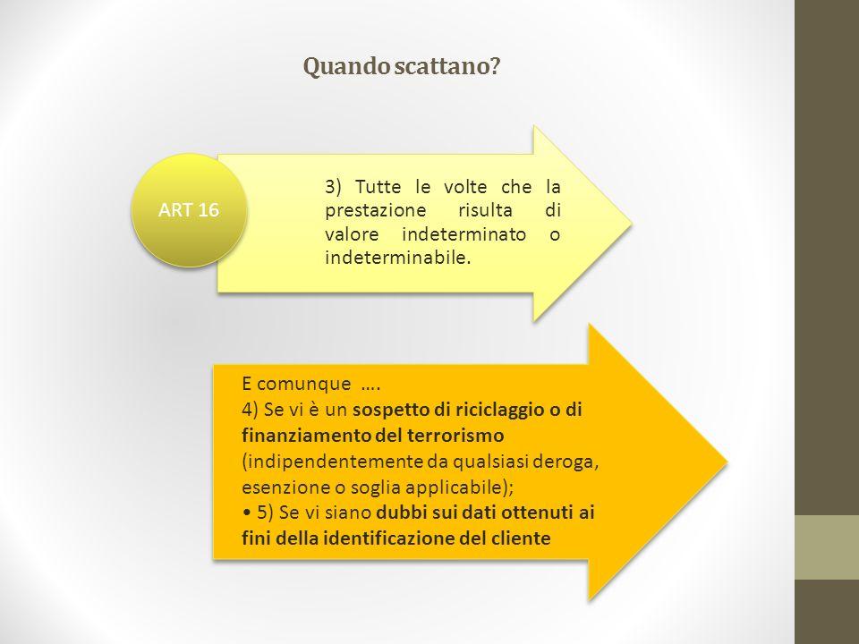 3) Tutte le volte che la prestazione risulta di valore indeterminato o indeterminabile. ART 16 E comunque …. 4) Se vi è un sospetto di riciclaggio o d