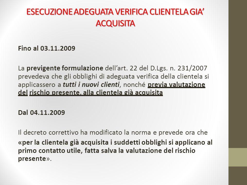 ESECUZIONE ADEGUATA VERIFICA CLIENTELA GIA ACQUISITA Fino al 03.11.2009 La previgente formulazione dellart. 22 del D.Lgs. n. 231/2007 prevedeva che gl