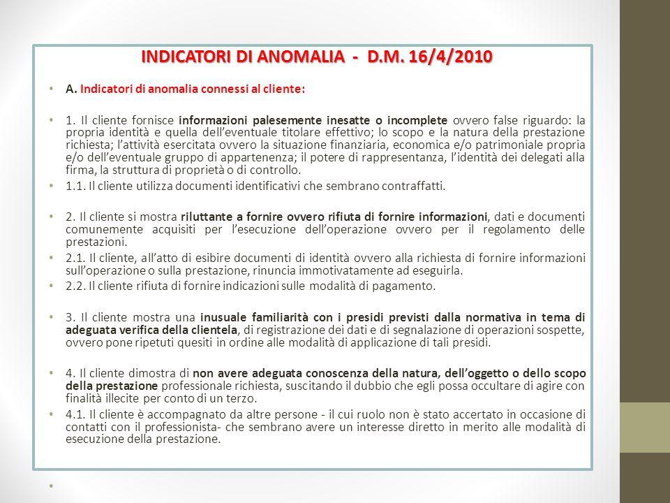 INDICATORI DI ANOMALIA - D.M. 16/4/2010 A. Indicatori di anomalia connessi al cliente: 1. Il cliente fornisce informazioni palesemente inesatte o inco