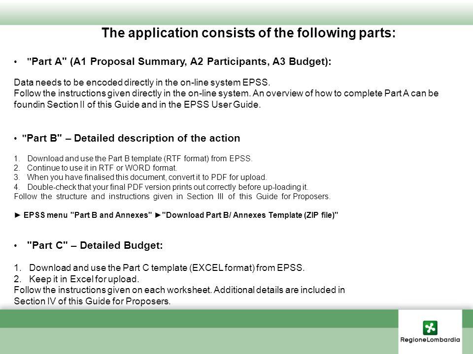 The application consists of the following parts: Part A (A1 Proposal Summary, A2 Participants, A3 Budget): Data needs to be encoded directly in the on-line system EPSS.