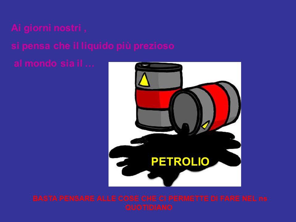 PETROLIO Ai giorni nostri, si pensa che il liquido più prezioso al mondo sia il … BASTA PENSARE ALLE COSE CHE CI PERMETTE DI FARE NEL ns QUOTIDIANO