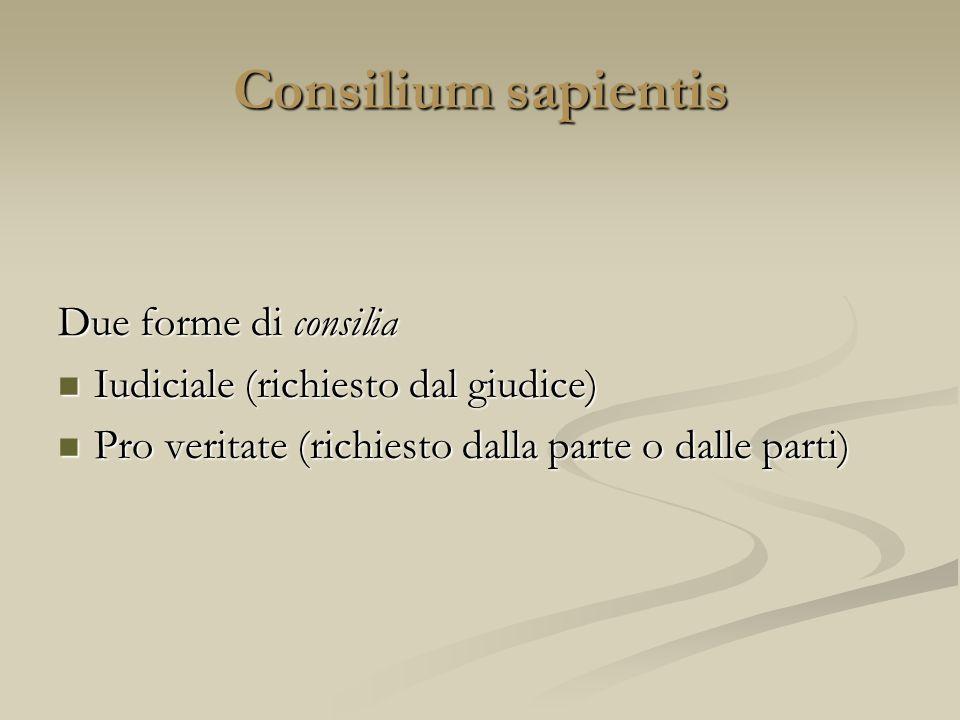Consilium sapientis Due forme di consilia Iudiciale (richiesto dal giudice) Iudiciale (richiesto dal giudice) Pro veritate (richiesto dalla parte o da