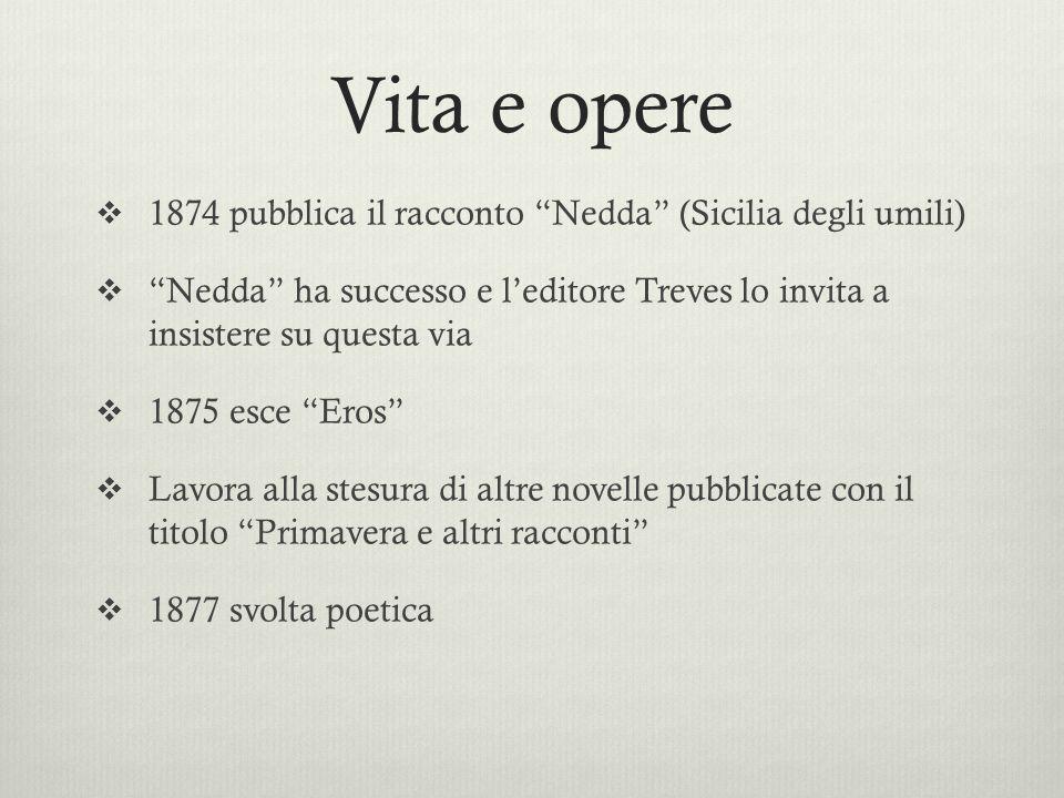 Vita e opere 1874 pubblica il racconto Nedda (Sicilia degli umili) Nedda ha successo e leditore Treves lo invita a insistere su questa via 1875 esce E