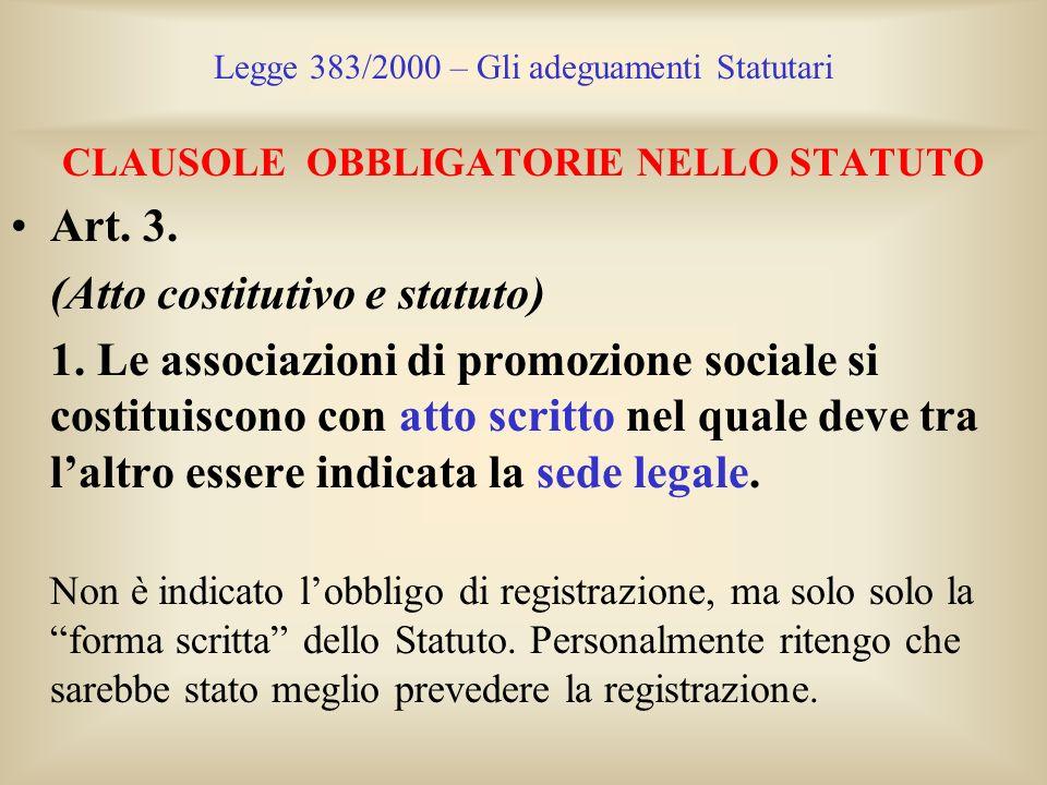 Legge 383/2000 – Gli adeguamenti Statutari CLAUSOLE OBBLIGATORIE NELLO STATUTO Art. 3. (Atto costitutivo e statuto) 1. Le associazioni di promozione s