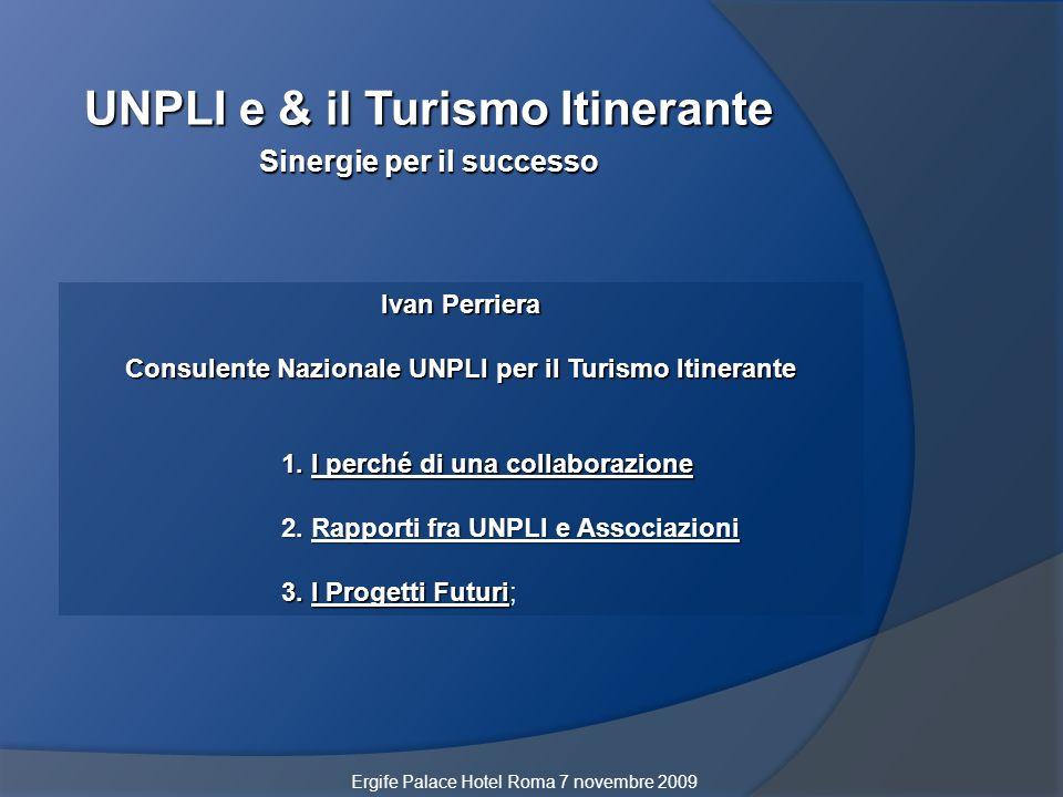 UNPLI e & il Turismo Itinerante Sinergie per il successo Ergife Palace Hotel Roma 7 novembre 2009 Ivan Perriera Consulente Nazionale UNPLI per il Turi