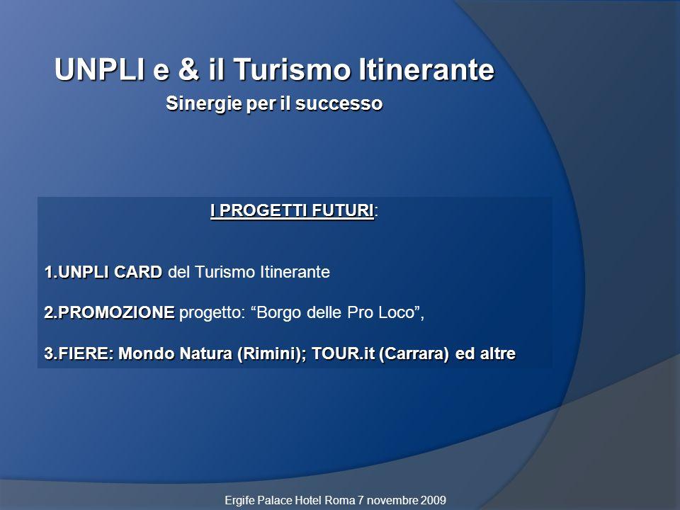 UNPLI e & il Turismo Itinerante Sinergie per il successo I PROGETTI FUTURI I PROGETTI FUTURI: 1.UNPLI CARD 1.UNPLI CARD del Turismo Itinerante 2.PROMOZIONE 2.PROMOZIONE progetto: Borgo delle Pro Loco, 3.FIERE: Mondo Natura (Rimini); TOUR.it (Carrara) ed altre Ergife Palace Hotel Roma 7 novembre 2009