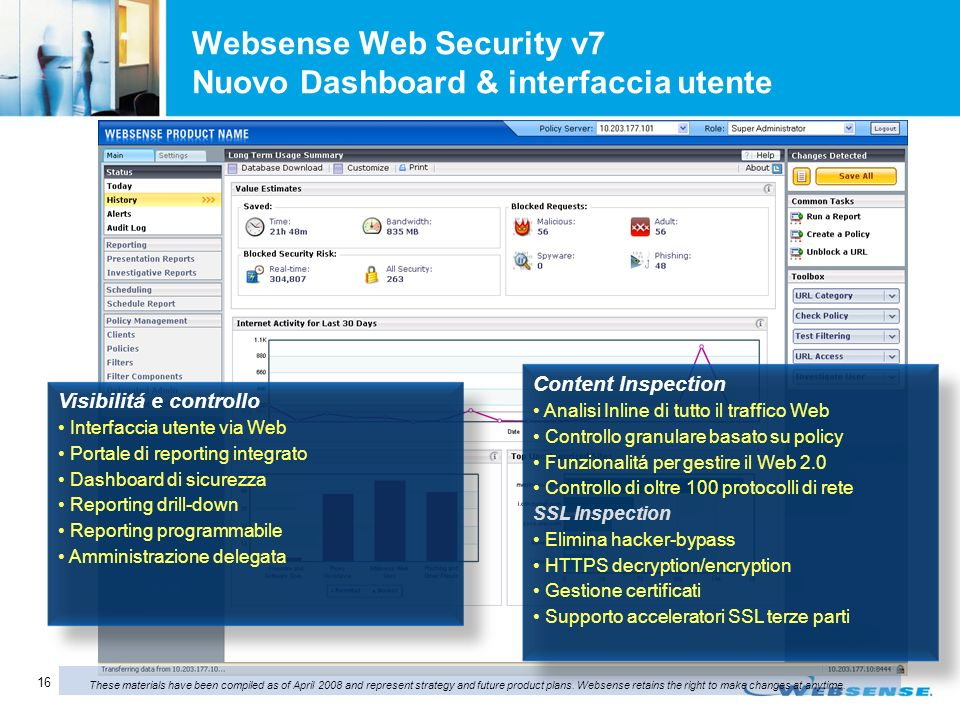 16 Websense Web Security v7 Nuovo Dashboard & interfaccia utente Current WSE/WSS GUI Visibilitá e controllo Interfaccia utente via Web Portale di reporting integrato Dashboard di sicurezza Reporting drill-down Reporting programmabile Amministrazione delegata These materials have been compiled as of April 2008 and represent strategy and future product plans.