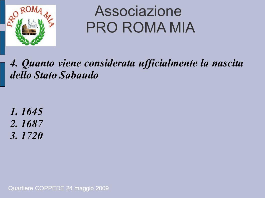 Associazione PRO ROMA MIA 4. Quanto viene considerata ufficialmente la nascita dello Stato Sabaudo 1. 1645 2. 1687 3. 1720 Quartiere COPPEDE 24 maggio